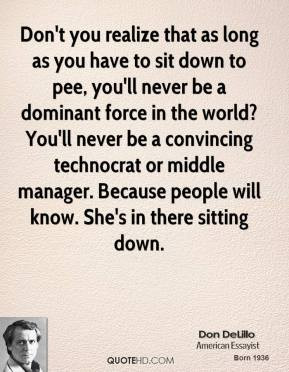 - Don't you realize that as long as you have to sit down to pee ...
