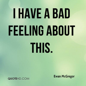 ewan-mcgregor-quote-i-have-a-bad-feeling-about-this.jpg