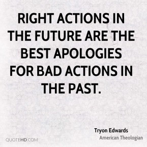 Tryon Edwards - Right actions in the future are the best apologies for ...