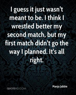 Manju Jabbie - I guess it just wasn't meant to be. I think I wrestled ...