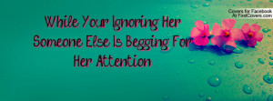 while your ignoring her , Pictures , someone else is begging for her ...