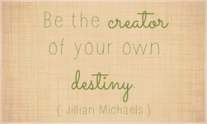 ... can you do today and beyond to be the creator of your own destiny