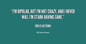 bipolar, but I'm not crazy, and I never was. I'm stark raving sane ...