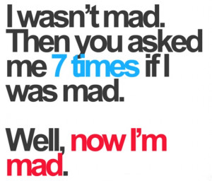 was not mad then you asked me 7 times if I was mad