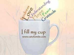 Fill My Cup - Kindness - Love - Understanding - Hope - Peace ...