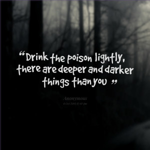 Quotes Picture: drink the poison lightly, there are deeper and darker ...