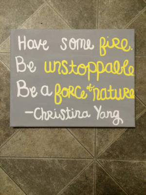 ... unstoppable. Be a force of nature. Christina Yang Grey's Anatomy quote