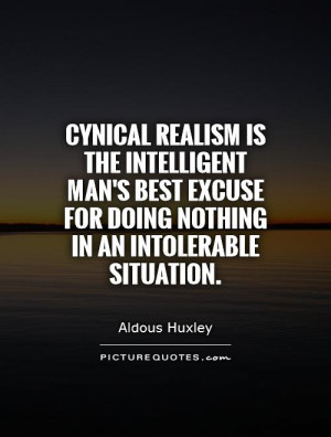 Cynical realism is the intelligent man's best excuse for doing nothing ...