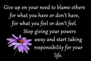 Give up on your need to blame others for what you have or don't have ...