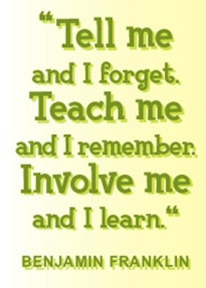 Tell me and I forget. Teach me and I remember. Involve me and I learn ...