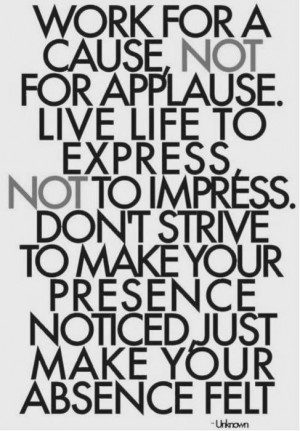 work for a cause not for applause live life to express not to impress ...
