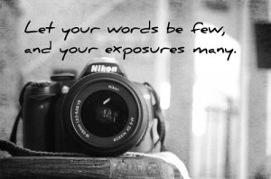 Let your words be few and your exposures many.
