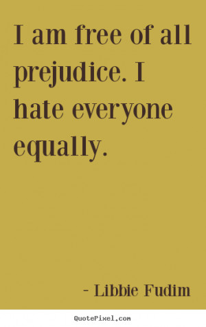 ... quotes about inspirational - I am free of all prejudice. i hate