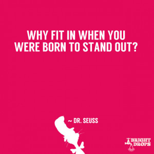 "Why fit in when you were born to stand out?"" ~ Dr. Seuss"