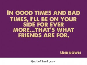 ... and bad times, i'll be on your side.. Unknown good friendship quotes