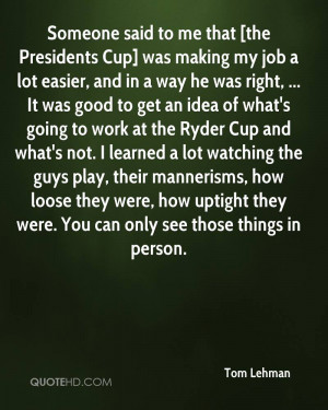 Someone said to me that [the Presidents Cup] was making my job a lot ...