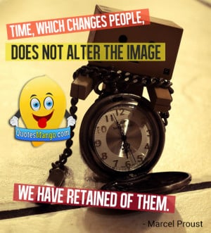 Time, which changes people, does not alter the image we have retained ...
