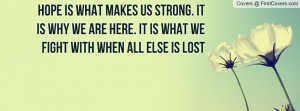hope is what makes us strong. it is why we are here. it is what we ...