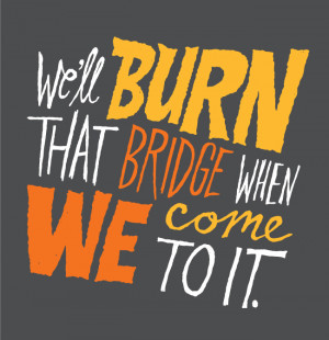 ... quotes about burning bridges for a while now. This is another one of
