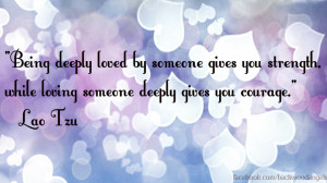 Being deeply loved by someone gives you strength,