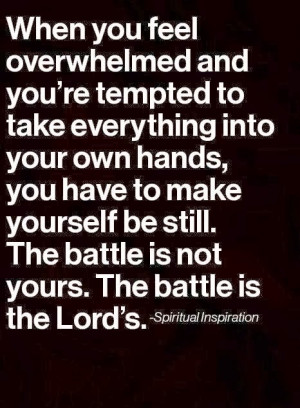 ... yourself be still. The battle is not yours. The battle is the Lord's