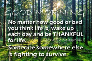 Good MORNING No matter how good or bad you think life is, wake up each ...