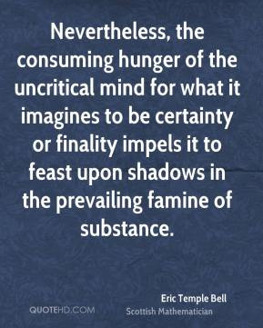 Nevertheless, the consuming hunger of the uncritical mind for what it ...
