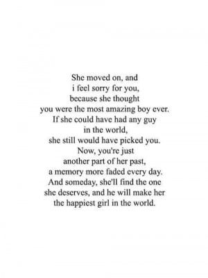 She moved on, and I feel sorry for you, because she thought you were ...