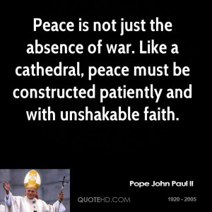 Peace is not just the absence of war. Like a cathedral, peace must be ...