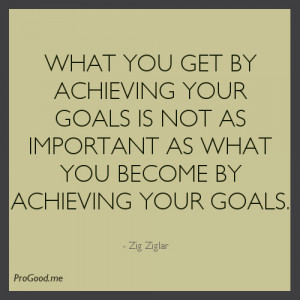 ... Important As What You Become By Achieving Your Goals. – Zig Ziglar