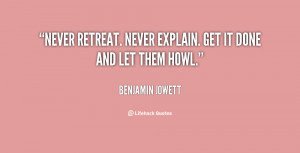 """Never retreat. Never explain. Get it done and let them howl."""""""