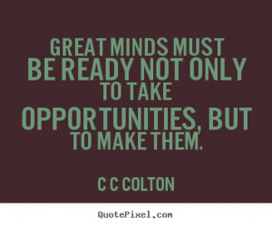 ... not only to take opportunities,.. C C Colton good inspirational quotes