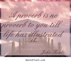 ... to you till life has illustrated it. John Keats famous life quotes
