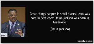 ... Jesus was born in Bethlehem. Jesse Jackson was born in Greenville