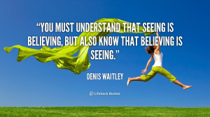 ... that seeing is believing, but also know that believing is seeing