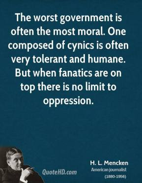 The worst government is often the most moral. One composed of cynics ...