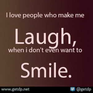 love people who make me laugh, when i don't even want to smile.