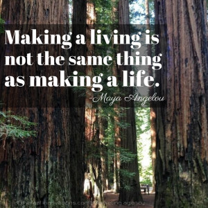 ... Angelou quote | Making a living is not the same thing as making a life