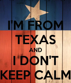 FROM TEXAS AND I DON'T KEEP CALM