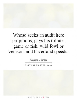 Whoso seeks an audit here propitious, pays his tribute, game or fish ...