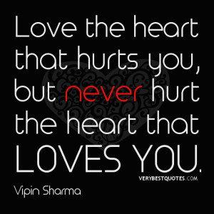 Love the heart that hurts you, but never hurt the heart that loves you ...