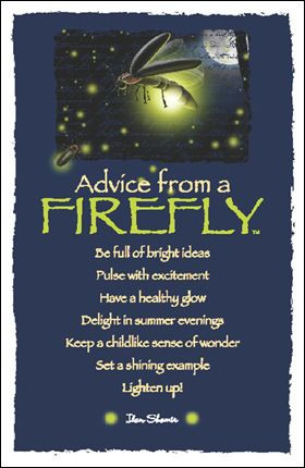 Advice From a Firefly *Be full of brightness *Pulse with excitement ...