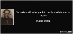 ... will usher you into death, which is a secret society. - Andre Breton