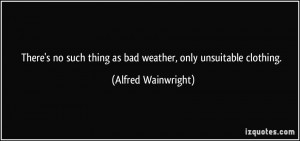 There's no such thing as bad weather, only unsuitable clothing ...