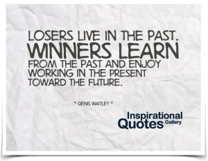 Inspirational Quote #5 Losers live in the past. Winners learn from the ...