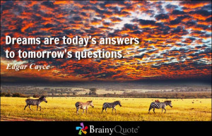 Dreams are today's answers to tomorrow's questions. - Edgar Cayce