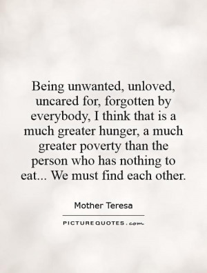 Being unwanted, unloved, uncared for, forgotten by everybody, I think ...