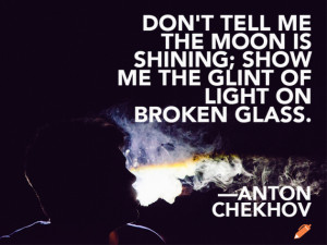... is shining; show me the glint of light on broken glass. Anton Chekhov