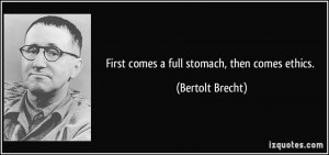 First comes a full stomach, then comes ethics. - Bertolt Brecht