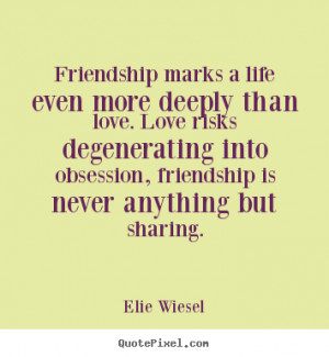 Elie Wiesel Quotes - Friendship marks a life even more deeply than ...